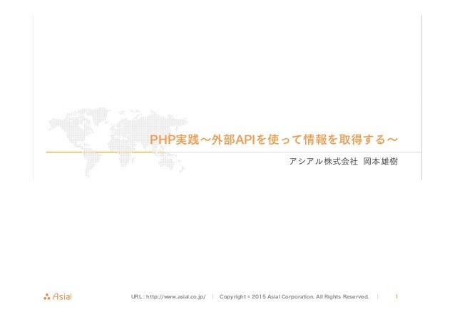 URL : http://www.asial.co.jp/ │ Copyright © 2015 Asial Corporation. All Rights Reserved. │ 1 PHP実践∼外部APIを使って情報を取得する∼ アシアル株...