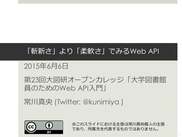 「斬新さ」より「柔軟さ」でみるWeb API 2015年6月6日 第23回大図研オープンカレッジ「大学図書館 員のためのWeb API入門」 常川真央 (Twitter: @kunimiya ) 1 ※このスライドにおける主張は常川真央個人の主...