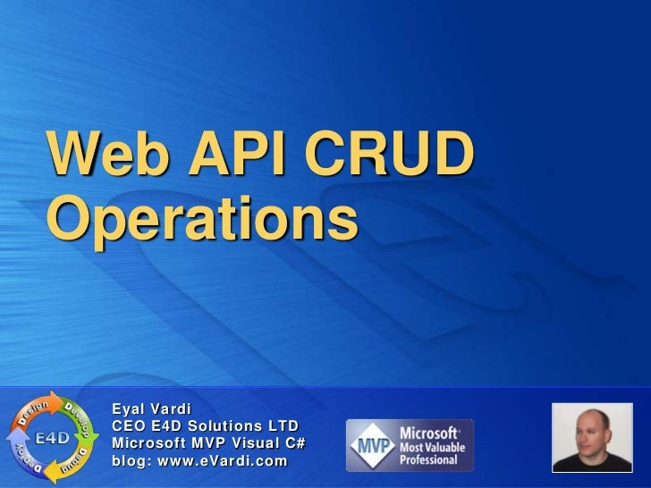 Web API CRUDOperations Eyal Vardi CEO E4D Solutions LTD Microsoft MVP Visual C# blog: www.eVardi.com