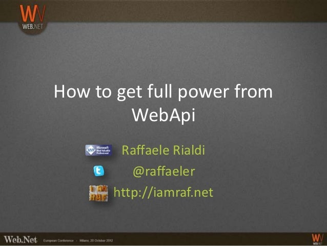 How to get full power from         WebApi        Raffaele Rialdi          @raffaeler       http://iamraf.net