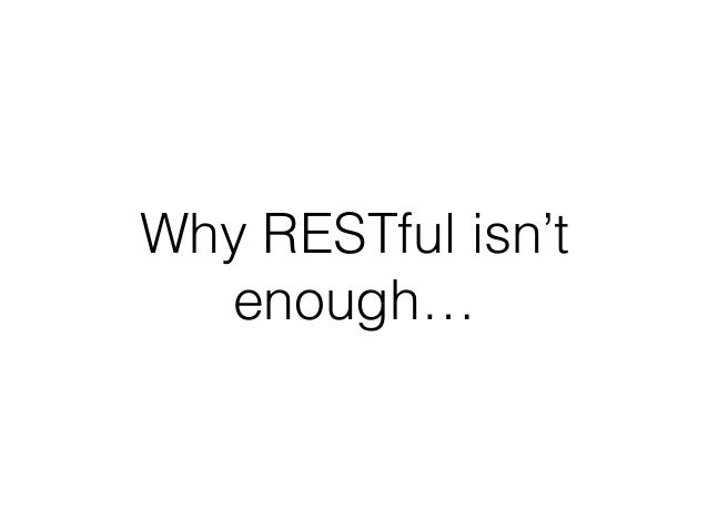 Why RESTful isn't enough…
