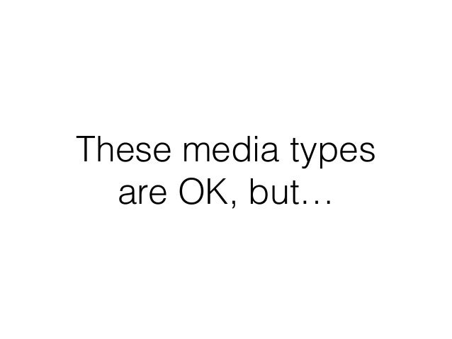 These media types are OK, but…