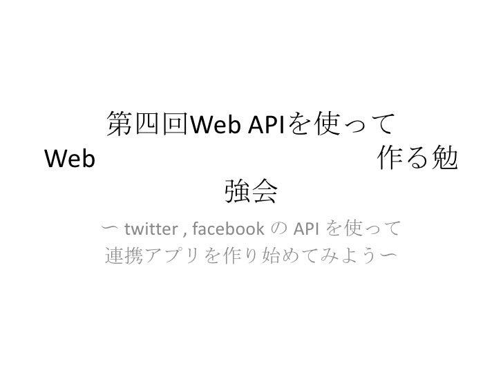 第四回Web APIを使ってWebアプリケーションを作る勉強会<br />〜 twitter , facebookのAPI を使って<br />連携アプリを作り始めてみよう〜<br />