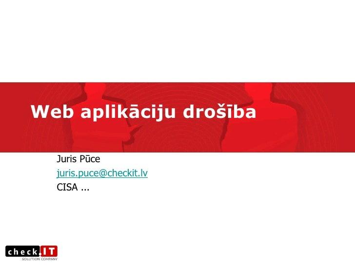 Web aplikāciju drošība    Juris Pūce   juris.puce@checkit.lv   CISA ...
