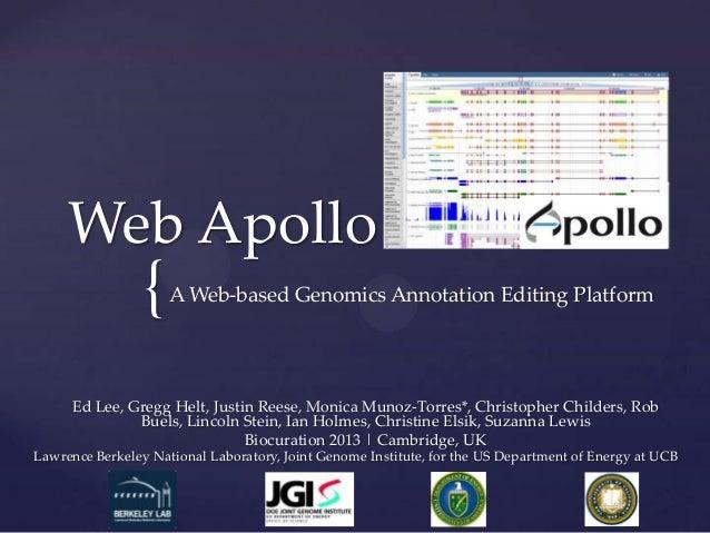 {Web ApolloA Web-based Genomics Annotation Editing PlatformEd Lee, Gregg Helt, Justin Reese, Monica Munoz-Torres*, Christo...
