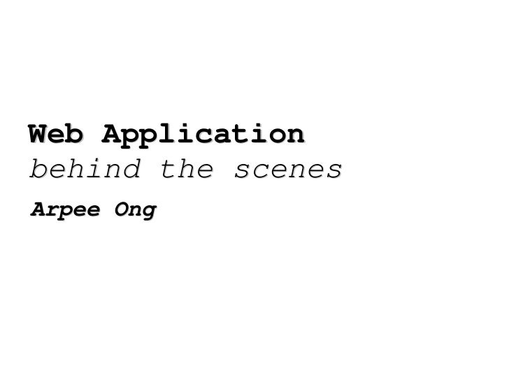 Web Application  behind the scenes Arpee Ong