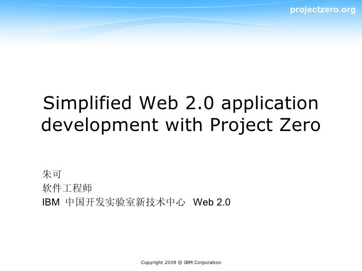 projectzero.org     Simplified Web 2.0 application development with Project Zero  朱可 软件工程师 IBM 中国开发实验室新技术中心 Web 2.0       ...