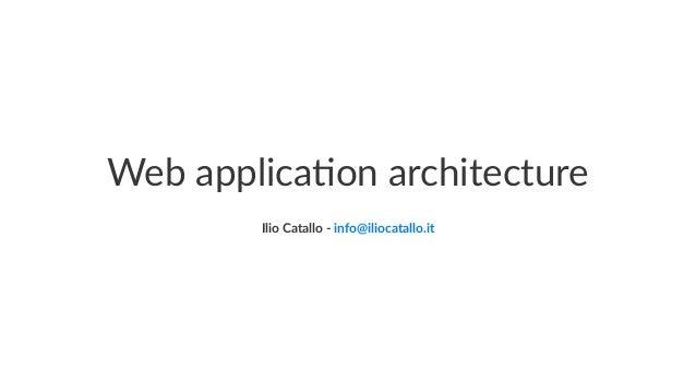 Web applica*on architecture Ilio Catallo - info@iliocatallo.it