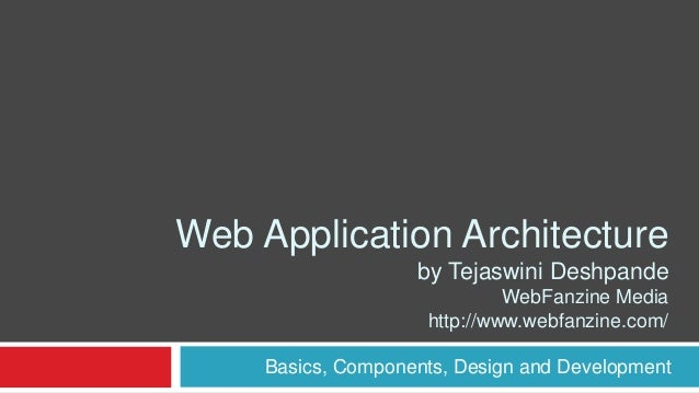 Web Application Architecture by Tejaswini Deshpande WebFanzine Media http://www.webfanzine.com/ Basics, Components, Design...