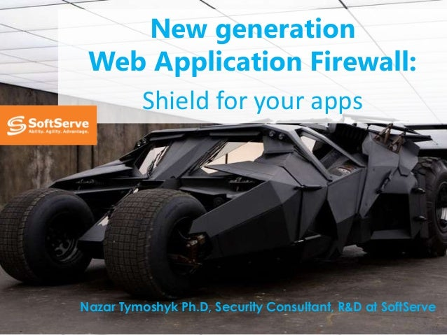 New generation Web Application Firewall: Shield for your apps  Nazar Tymoshyk Ph.D, Security Consultant, R&D at SoftServe