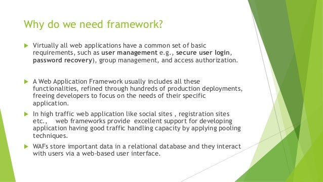 a common framework for web application The goal of a framework is to allow designers and developers to focus on building the unique features for their project, rather than re-inventing the wheel by coding common, familiar features found across many websites and web applications.
