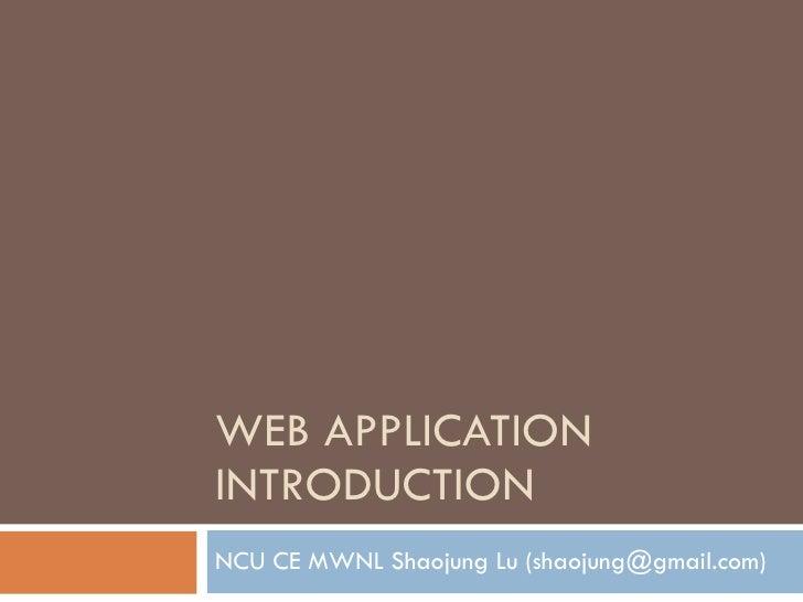 WEB APPLICATION  INTRODUCTION NCU CE MWNL Shaojung Lu (shaojung@gmail.com)