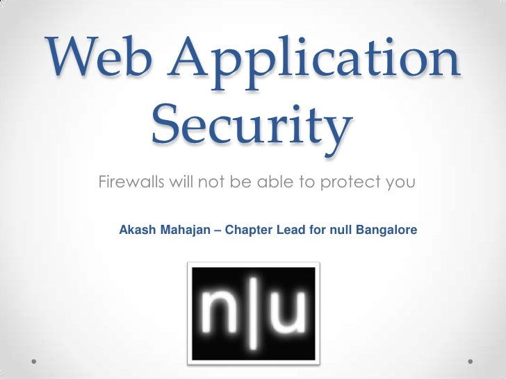 Web Application Security<br />Firewalls will not be able to protect you<br />AkashMahajan – Chapter Lead for null Bangalor...
