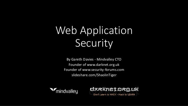 Web Application Security By Gareth Davies - Mindvalley CTO Founder of www.darknet.org.uk Founder of www.security-forums.co...