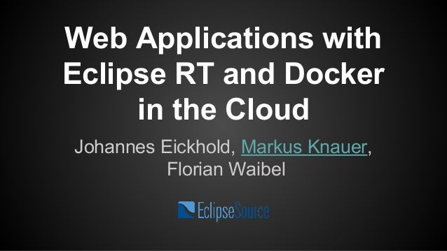Web Applications with  Eclipse RT and Docker  in the Cloud  Johannes Eickhold, Markus Knauer,  Florian Waibel