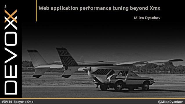 @YourTwitterHandle#DV14 #YourTag @MilenDyankov#DV14 #beyondXmx Web application performance tuning beyond Xmx Milen Dyankov