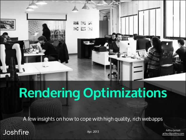 Rendering Optimizations A few insights on how to cope with high quality, rich webapps Apr. 2013  Arthur Jamain arthur@josh...