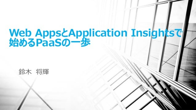 Web AppsとApplication Insightsで 始めるPaaSの一歩 鈴木 将輝