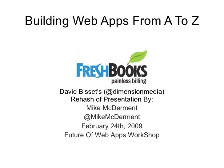 Building Web Apps From A To Z David Bisset's (@dimensionmedia) Rehash of Presentation By: Mike McDerment @MikeMcDerment Fe...