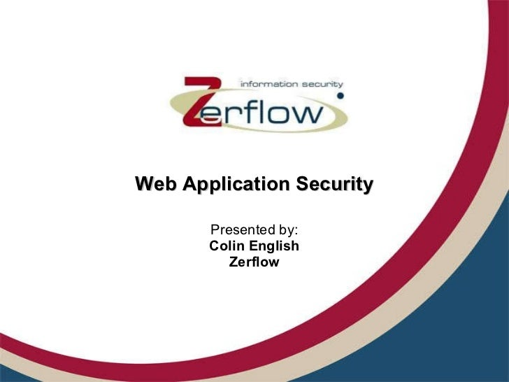 Web Application Security Presented by: Colin English Zerflow