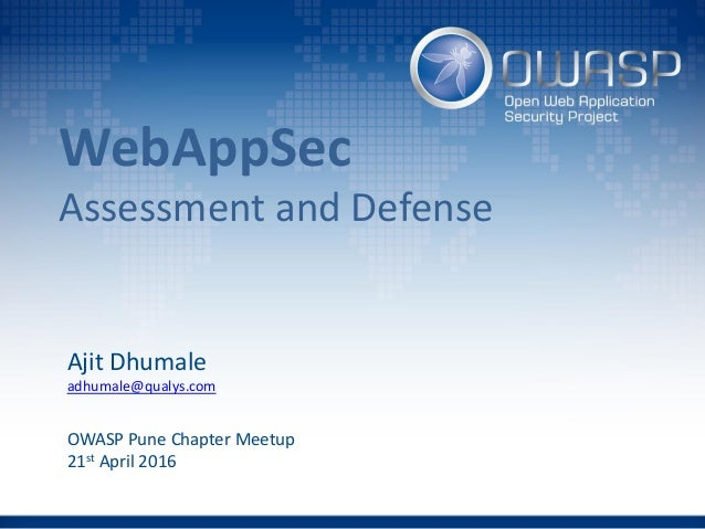 WebAppSec Assessment and Defense Ajit Dhumale adhumale@qualys.com OWASP Pune Chapter Meetup 21st April 2016