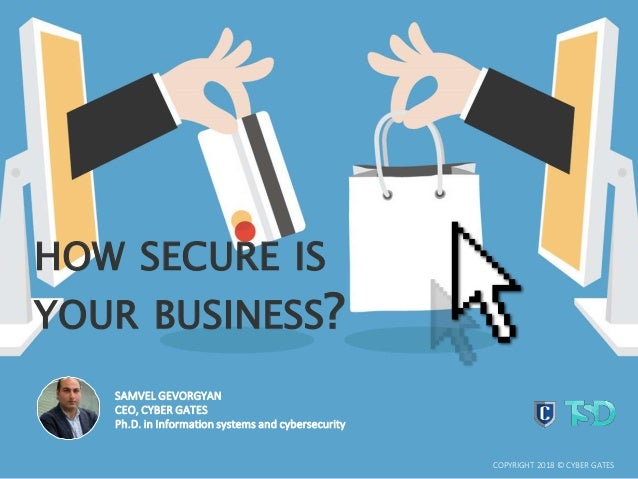 HOW SECURE IS YOUR BUSINESS? COPYRIGHT 2018 © CYBER GATES SAMVEL GEVORGYAN CEO, CYBER GATES Ph.D. in Information systems a...