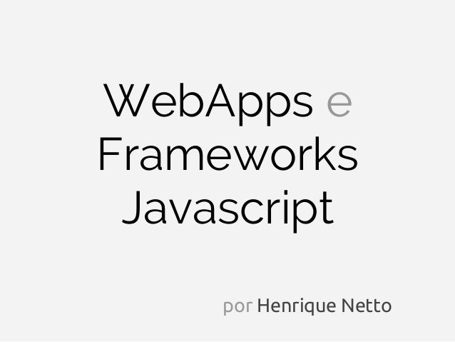 WebApps eFrameworks Javascript     por Henrique Netto