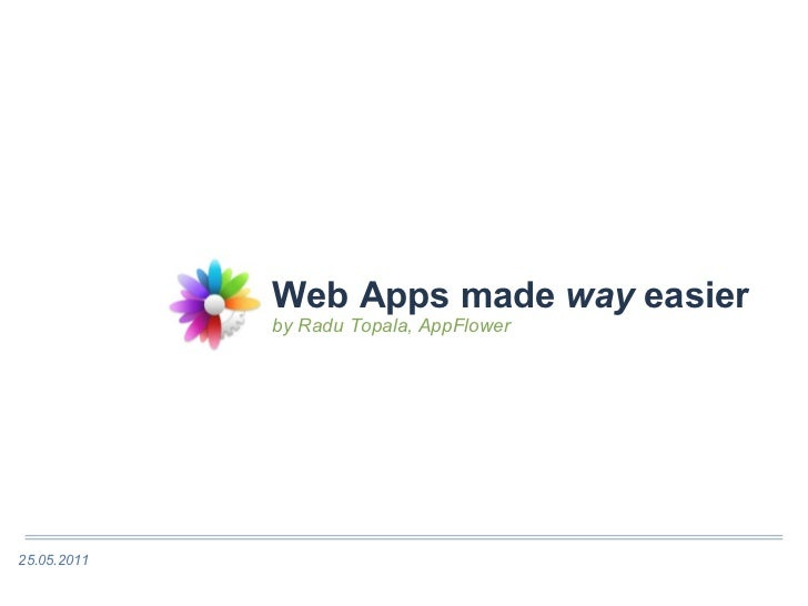 Web Apps made  way  easier by Radu Topala, AppFlower 25.05.2011