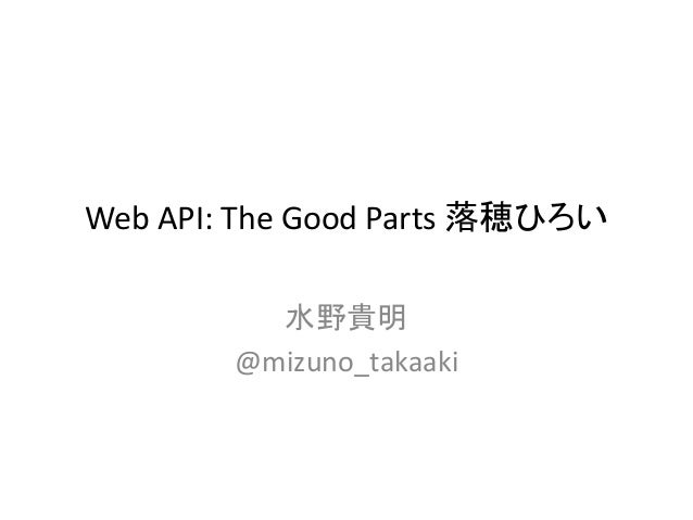 Web API: The Good Parts 落穂ひろい 水野貴明 @mizuno_takaaki