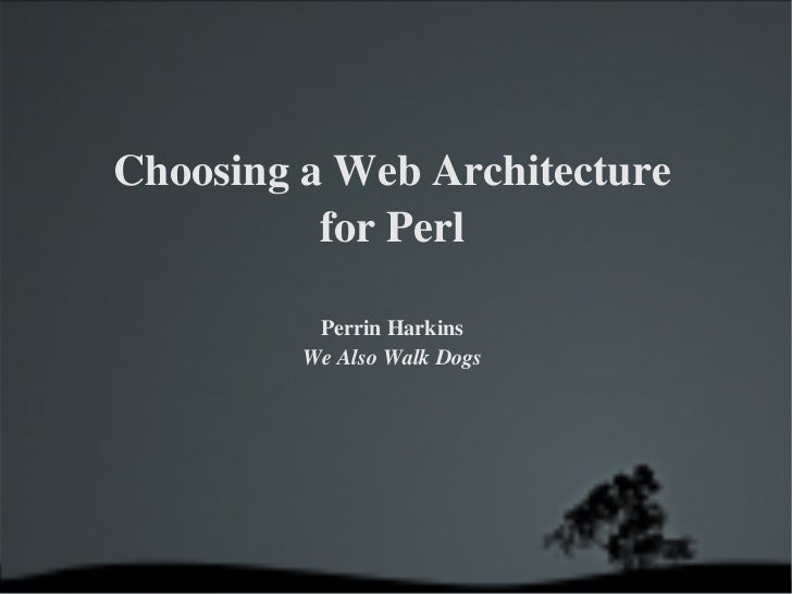Choosing a Web Architecture for Perl Perrin Harkins We Also Walk Dogs
