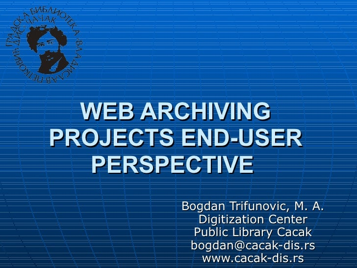 WEB ARCHIVING PROJECTS END-USER PERSPECTIVE   Bogdan Trifunovic, M. A. Digitization Center Public Library Cacak [email_add...