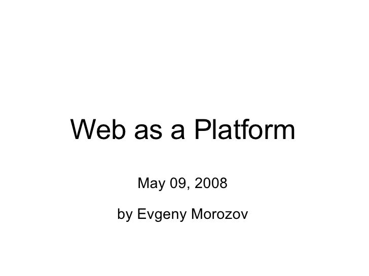 Web as a Platform May 09, 2008 by Evgeny Morozov