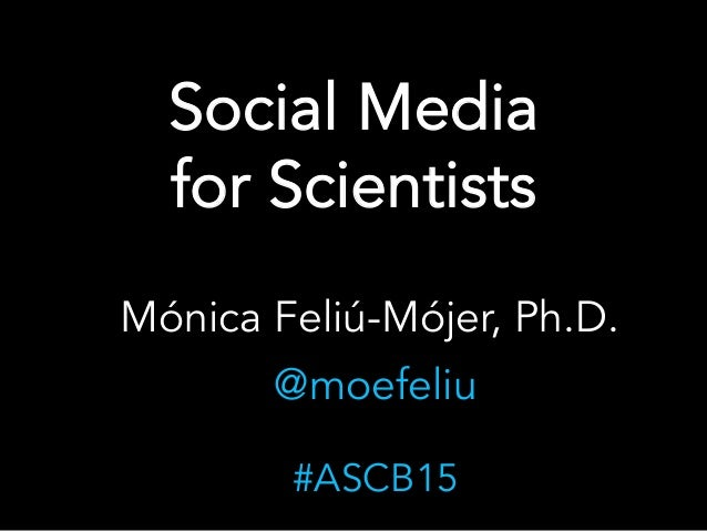Social Media for Scientists Mónica Feliú-Mójer, Ph.D. @moefeliu #ASCB15