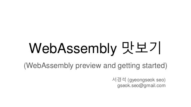 WebAssembly 맛보기 (WebAssembly preview and getting started) 서경석 (gyeongseok seo) gseok.seo@gmail.com