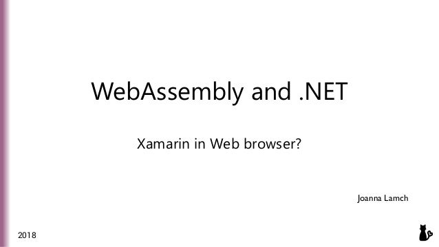 WebAssembly and .NET Xamarin in Web browser? Joanna Lamch 2018