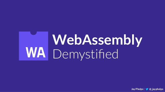 WebAssembly Demystified Jay Phelps | @_jayphelps