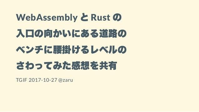 WebAssembly とRust の 入口の向かいにある道路の ベンチに腰掛けるレベルの さわってみた感想を共有 TGIF 2017-10-27 @zaru
