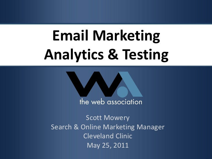 Email Marketing Analytics & Testing Scott Mowery Search & Online Marketing Manager Cleveland Clinic May 25, 2011