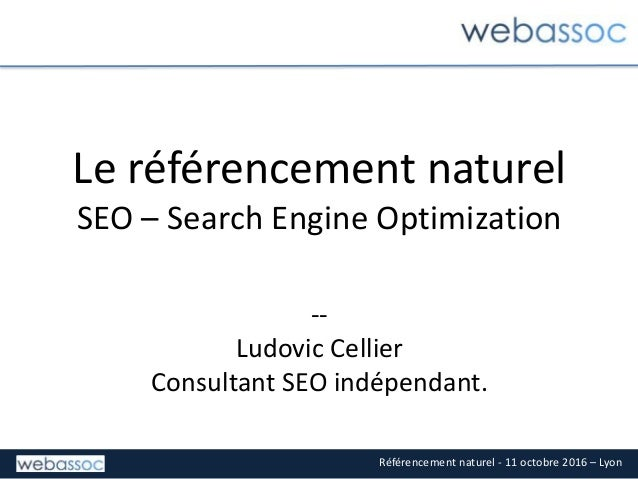 Référencement naturel - 11 octobre 2016 – Lyon Le référencement naturel SEO – Search Engine Optimization -- Ludovic Cellie...