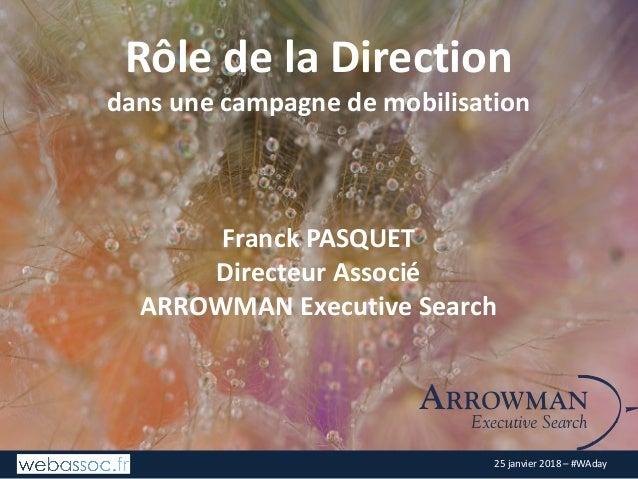 25janvier2018– #WAday RôledelaDirection dansunecampagnedemobilisation FranckPASQUET DirecteurAssocié ARROWMAN...