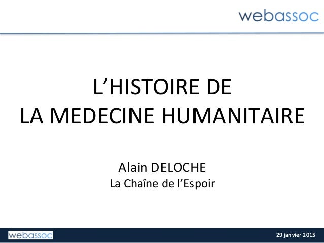 29  janvier  2015  29  janvier  2015   L'HISTOIRE  DE     LA  MEDECINE  HUMANITAIRE      Alain ...