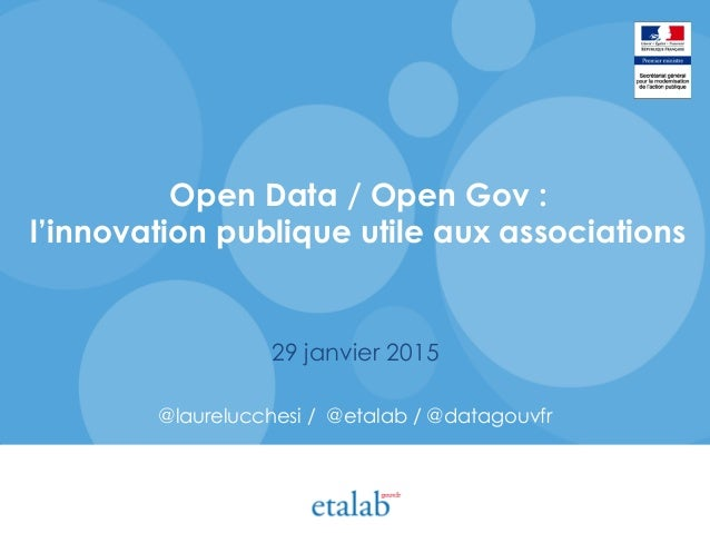 Open Data / Open Gov : l'innovation publique utile aux associations 29 janvier 2015 @laurelucchesi / @etalab / @datagouvfr