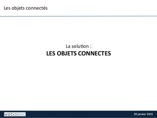 29  janvier  2015  29  janvier  2015   Les  objets  connectés         La  solu;on  :     LES...