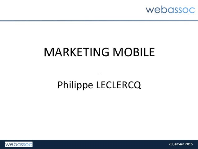 29	   janvier	   2015	   29	   janvier	   2015	    MARKETING	   MOBILE	   	    	    -­‐-­‐	    Philippe	   LECLERCQ