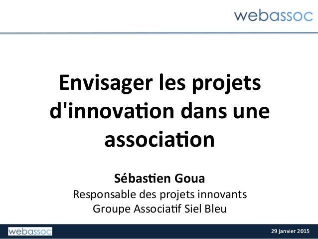 29  janvier  2015  29  janvier  2015   Envisager  les  projets   d'innova2on  dans  une   associa2...