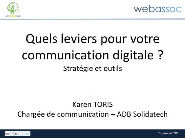 28 janvier 2016 Quels leviers pour votre communication digitale ? Stratégie et outils -- Karen TORIS Chargée de communicat...