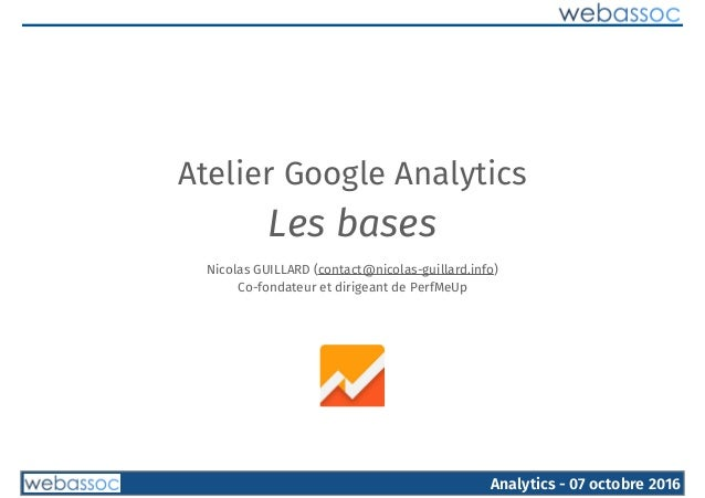 Analytics - 07 octobre 2016 Atelier Google Analytics Les bases Nicolas GUILLARD (contact@nicolas-guillard.info) Co-fondate...
