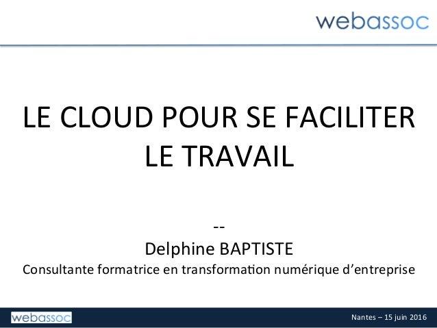 Nantes–15juin2016 LECLOUDPOURSEFACILITER LETRAVAIL  -- DelphineBAPTISTE Consultanteformatriceentransfor...
