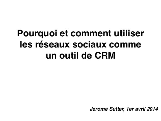 Pourquoi et commentutiliser les réseaux sociaux comme un outil de CRM Jerome Sutter, 1er avril 2014