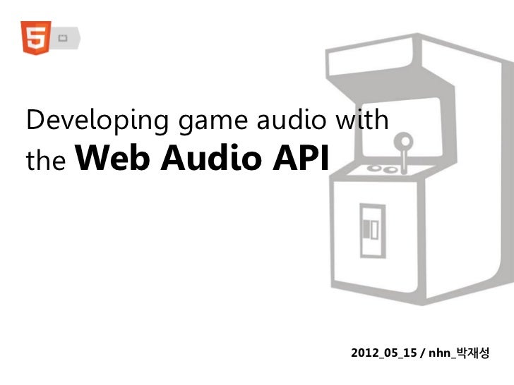 Developing game audio withthe Web Audio API                       2012_05_15 / nhn_박재성
